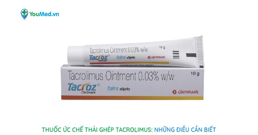 Bạn biết gì về thuốc ức chế thải ghép Tacrolimus