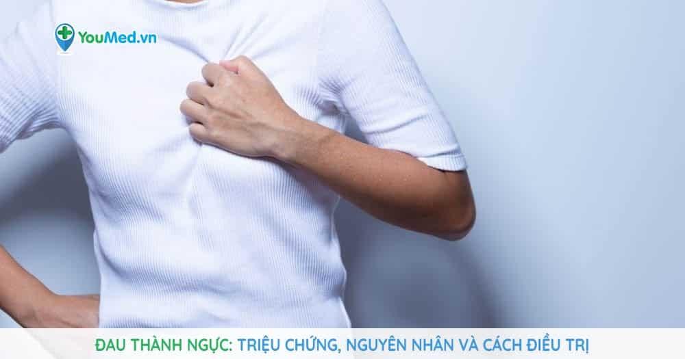 Đau thành ngực: Triệu chứng, nguyên nhân và cách điều trị