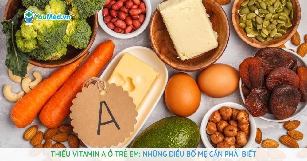 Thiếu vitamin A ở trẻ em: Những điều bố mẹ cần phải biết