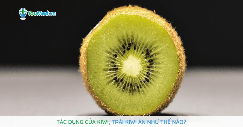 Tác dụng của kiwi, trái kiwi ăn như thế nào?