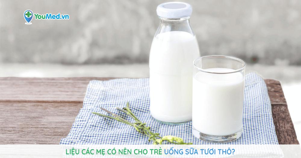 Liệu các mẹ có nên cho trẻ uống sữa tươi thô?